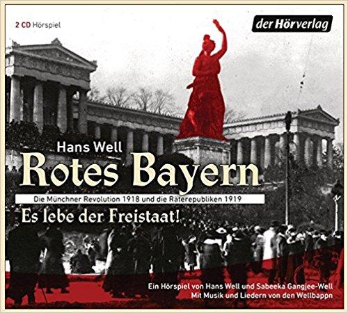 Rotes Bayern - Es lebe der Freistaat: Die Münchner Revolution 1918 und die Räterepubliken 1919. (Hans Well, Sabeeka Gangjee-Well) der hörverlag 2018